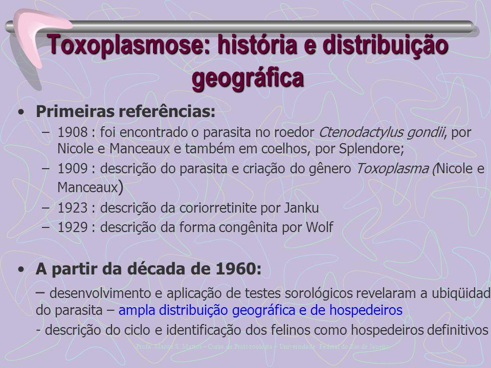 Toxoplasmose: história e distribuição geográfica Primeiras referências: –1908 : foi encontrado o parasita no roedor Ctenodactylus gondii, por Nicole e Manceaux e também em coelhos, por Splendore; –1909 : descrição do parasita e criação do gênero Toxoplasma (Nicole e Manceaux ) –1923 : descrição da coriorretinite por Janku –1929 : descrição da forma congênita por Wolf A partir da década de 1960: – desenvolvimento e aplicação de testes sorológicos revelaram a ubiqüidade do parasita – ampla distribuição geográfica e de hospedeiros - descrição do ciclo e identificação dos felinos como hospedeiros definitivos