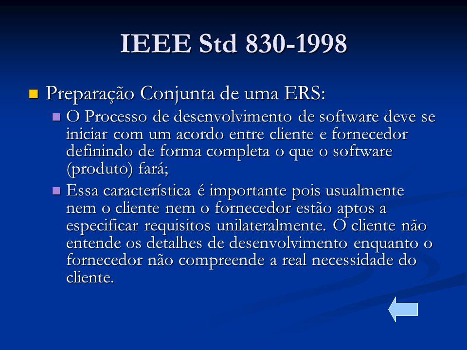 IEEE Std 830-1998 Preparação Conjunta de uma ERS: Preparação Conjunta de uma ERS: O Processo de desenvolvimento de software deve se iniciar com um acordo entre cliente e fornecedor definindo de forma completa o que o software (produto) fará; O Processo de desenvolvimento de software deve se iniciar com um acordo entre cliente e fornecedor definindo de forma completa o que o software (produto) fará; Essa característica é importante pois usualmente nem o cliente nem o fornecedor estão aptos a especificar requisitos unilateralmente.