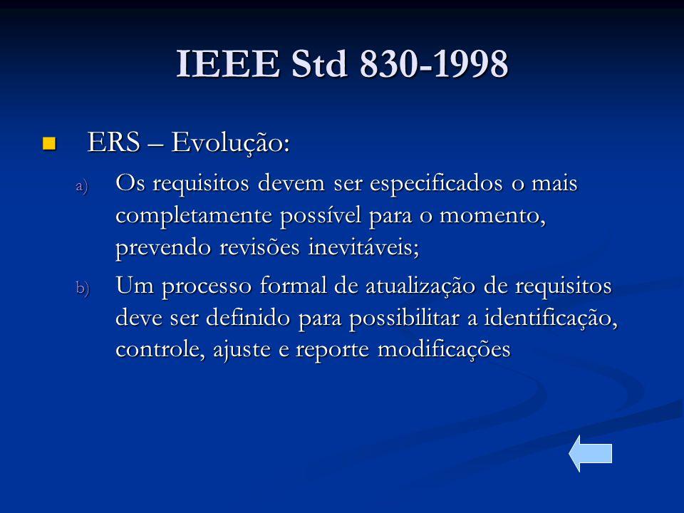 IEEE Std 830-1998 ERS – Evolução: ERS – Evolução: a) Os requisitos devem ser especificados o mais completamente possível para o momento, prevendo revisões inevitáveis; b) Um processo formal de atualização de requisitos deve ser definido para possibilitar a identificação, controle, ajuste e reporte modificações