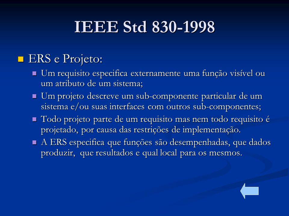 IEEE Std 830-1998 ERS e Projeto: ERS e Projeto: Um requisito especifica externamente uma função visível ou um atributo de um sistema; Um requisito especifica externamente uma função visível ou um atributo de um sistema; Um projeto descreve um sub-componente particular de um sistema e/ou suas interfaces com outros sub-componentes; Um projeto descreve um sub-componente particular de um sistema e/ou suas interfaces com outros sub-componentes; Todo projeto parte de um requisito mas nem todo requisito é projetado, por causa das restrições de implementação.