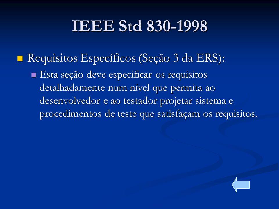 IEEE Std 830-1998 Requisitos Específicos (Seção 3 da ERS): Requisitos Específicos (Seção 3 da ERS): Esta seção deve especificar os requisitos detalhadamente num nível que permita ao desenvolvedor e ao testador projetar sistema e procedimentos de teste que satisfaçam os requisitos.