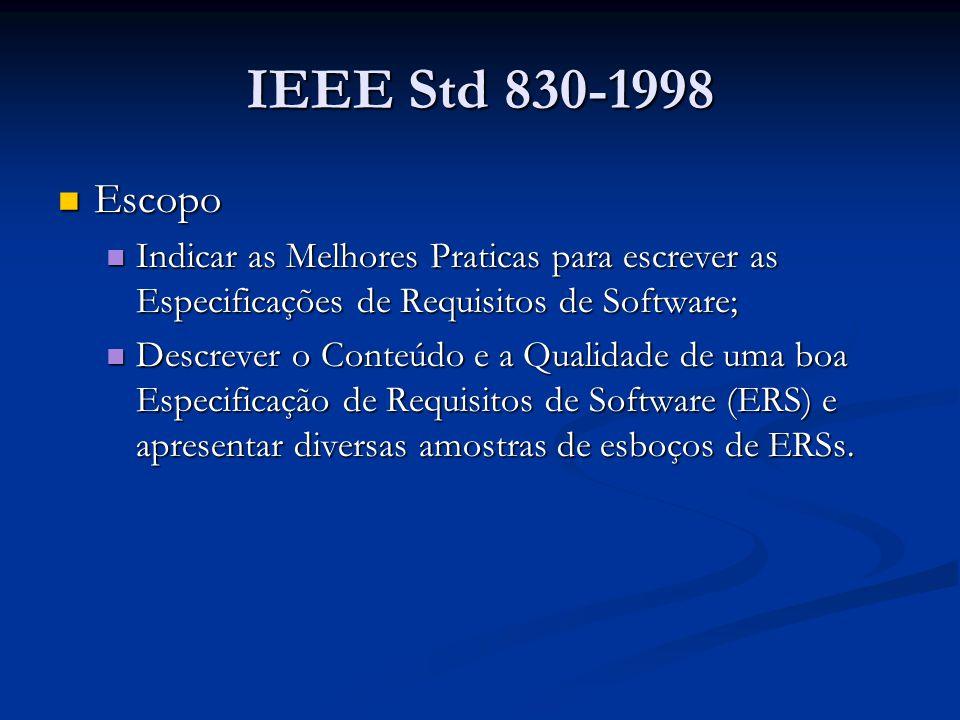 IEEE Std 830-1998 Escopo Escopo Indicar as Melhores Praticas para escrever as Especificações de Requisitos de Software; Indicar as Melhores Praticas para escrever as Especificações de Requisitos de Software; Descrever o Conteúdo e a Qualidade de uma boa Especificação de Requisitos de Software (ERS) e apresentar diversas amostras de esboços de ERSs.