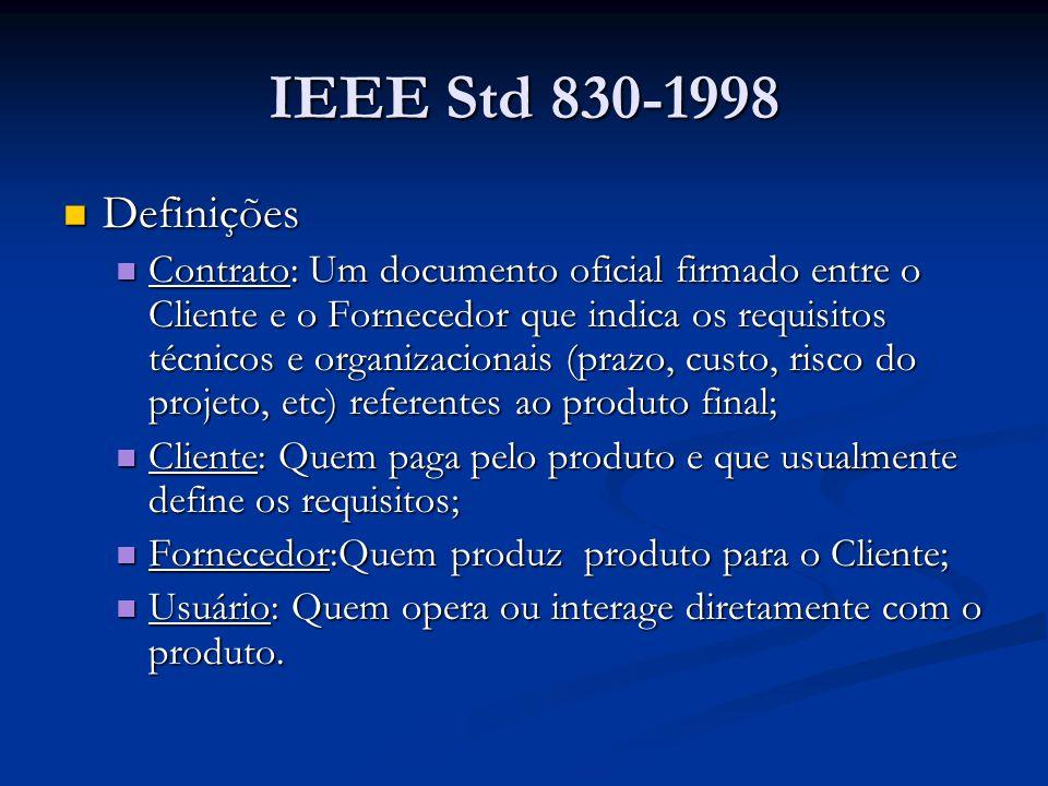 IEEE Std 830-1998 Definições Definições Contrato: Um documento oficial firmado entre o Cliente e o Fornecedor que indica os requisitos técnicos e organizacionais (prazo, custo, risco do projeto, etc) referentes ao produto final; Contrato: Um documento oficial firmado entre o Cliente e o Fornecedor que indica os requisitos técnicos e organizacionais (prazo, custo, risco do projeto, etc) referentes ao produto final; Cliente: Quem paga pelo produto e que usualmente define os requisitos; Cliente: Quem paga pelo produto e que usualmente define os requisitos; Fornecedor:Quem produz produto para o Cliente; Fornecedor:Quem produz produto para o Cliente; Usuário: Quem opera ou interage diretamente com o produto.