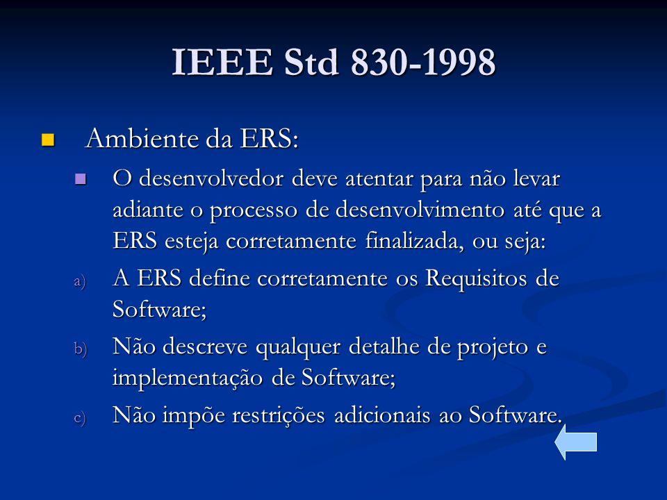 IEEE Std 830-1998 Ambiente da ERS: Ambiente da ERS: O desenvolvedor deve atentar para não levar adiante o processo de desenvolvimento até que a ERS esteja corretamente finalizada, ou seja: O desenvolvedor deve atentar para não levar adiante o processo de desenvolvimento até que a ERS esteja corretamente finalizada, ou seja: a) A ERS define corretamente os Requisitos de Software; b) Não descreve qualquer detalhe de projeto e implementação de Software; c) Não impõe restrições adicionais ao Software.