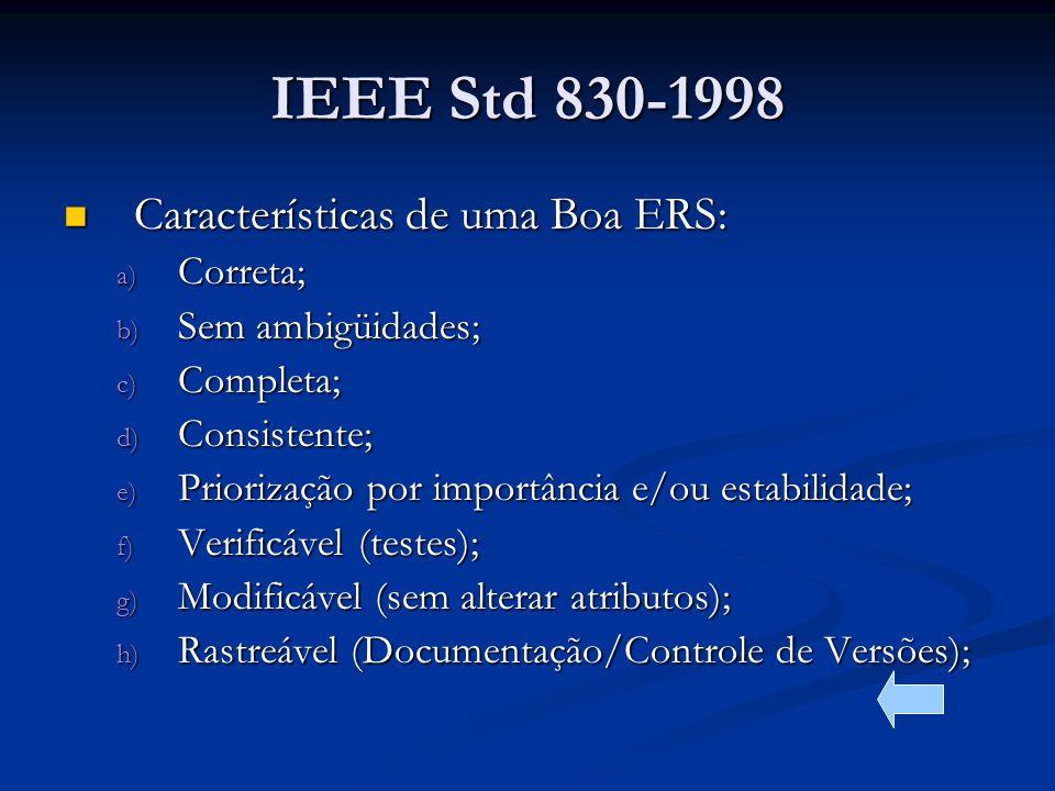 IEEE Std 830-1998 Características de uma Boa ERS: Características de uma Boa ERS: a) Correta; b) Sem ambigüidades; c) Completa; d) Consistente; e) Priorização por importância e/ou estabilidade; f) Verificável (testes); g) Modificável (sem alterar atributos); h) Rastreável (Documentação/Controle de Versões);
