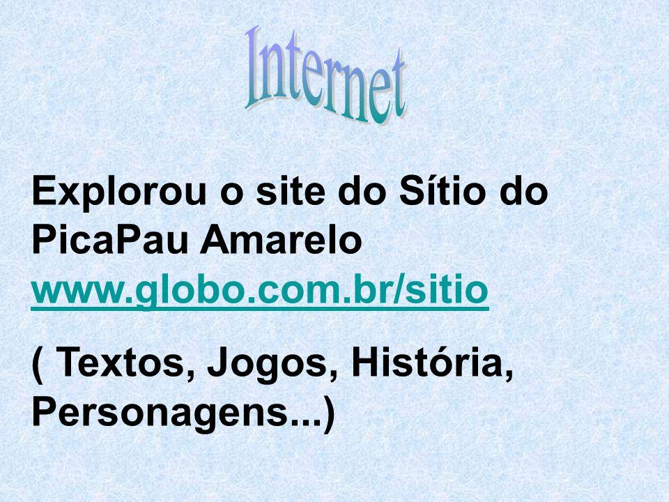 Explorou o site do Sítio do PicaPau Amarelo www.globo.com.br/sitio www.globo.com.br/sitio ( Textos, Jogos, História, Personagens...)