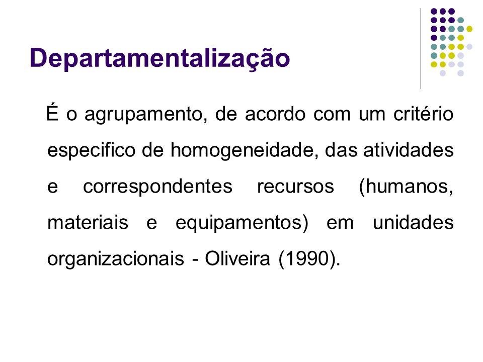Departamentalização É o agrupamento, de acordo com um critério especifico de homogeneidade, das atividades e correspondentes recursos (humanos, materi