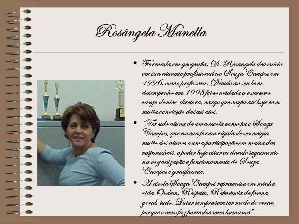 Rosângela Manella Formada em geografia, D. Rosangela deu inicio em sua atuação profissional no Souza Campos em 1996, como professora. Devido ao seu bo