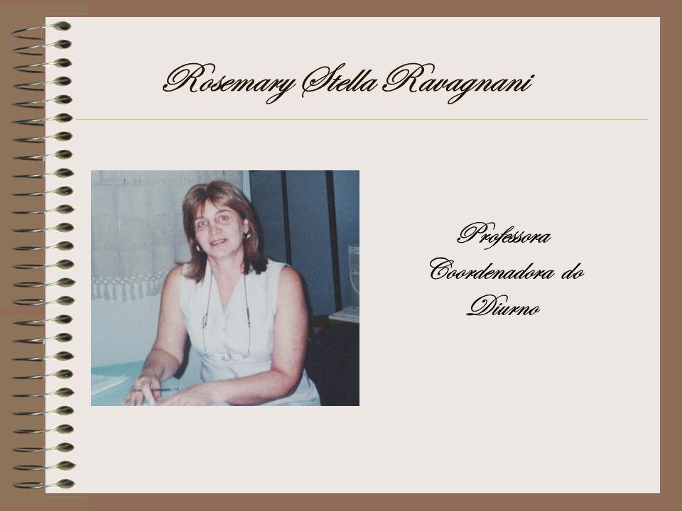 Rosemary Stella Ravagnani Professora Coordenadora do Diurno
