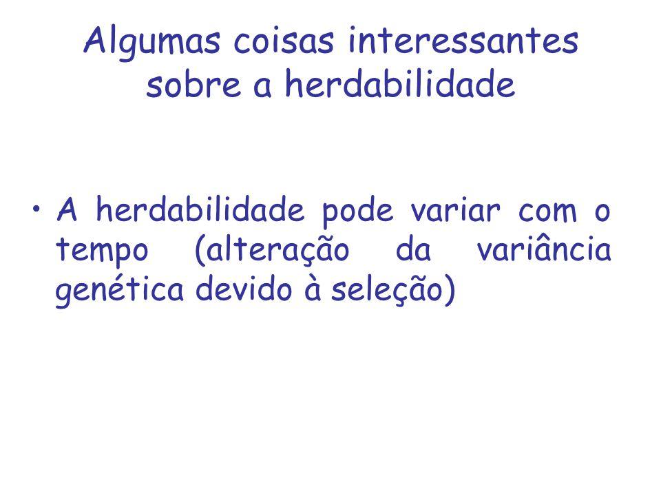 Algumas coisas interessantes sobre a herdabilidade A herdabilidade pode variar com o tempo (alteração da variância genética devido à seleção)