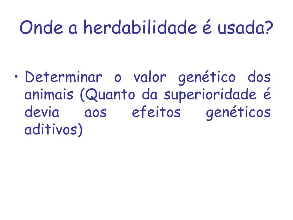 Onde a herdabilidade é usada? Determinar o valor genético dos animais (Quanto da superioridade é devia aos efeitos genéticos aditivos)