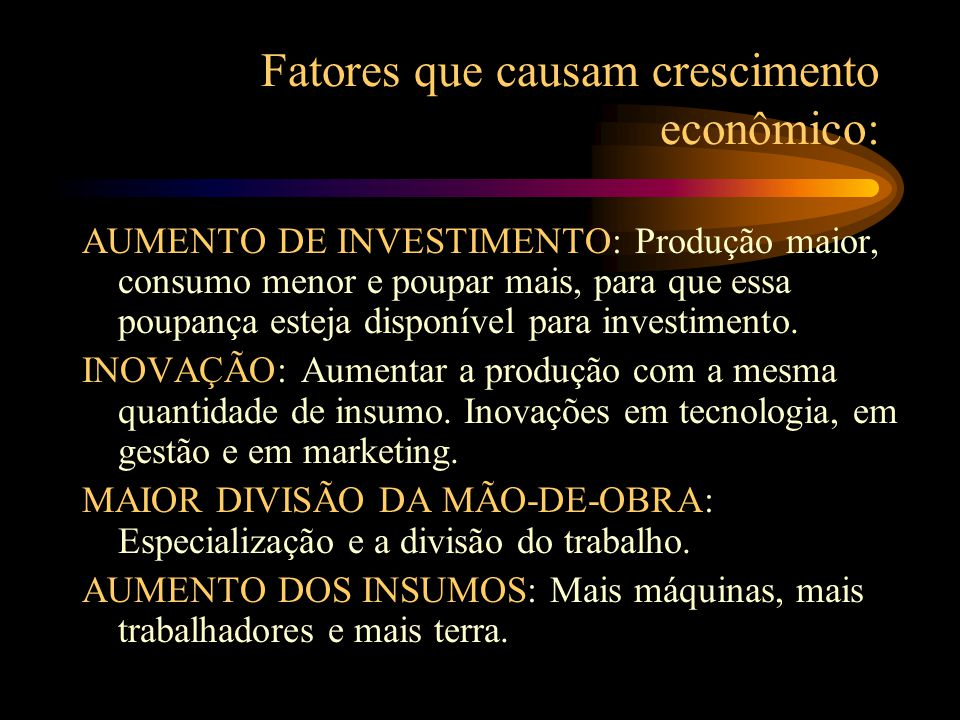 Fatores que causam crescimento econômico: AUMENTO DE INVESTIMENTO: Produção maior, consumo menor e poupar mais, para que essa poupança esteja disponível para investimento.
