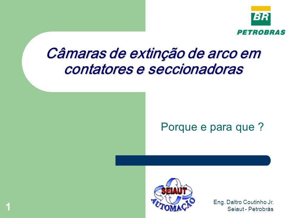 Eng. Daltro Coutinho Jr. Seiaut - Petrobrás 1 Câmaras de extinção de arco em contatores e seccionadoras Porque e para que ?