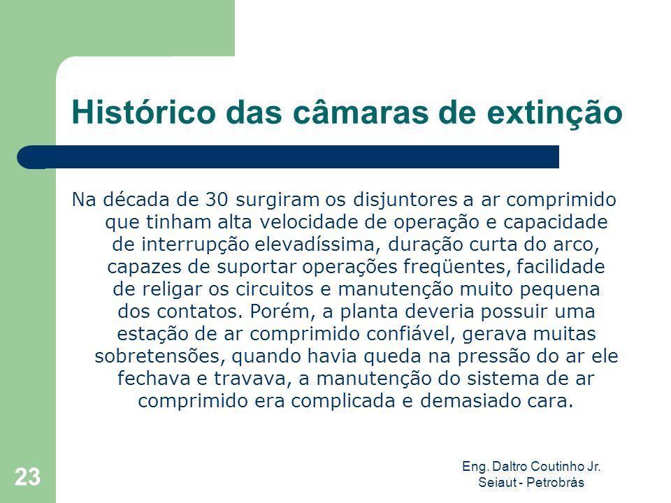 Eng. Daltro Coutinho Jr. Seiaut - Petrobrás 23 Histórico das câmaras de extinção Na década de 30 surgiram os disjuntores a ar comprimido que tinham al
