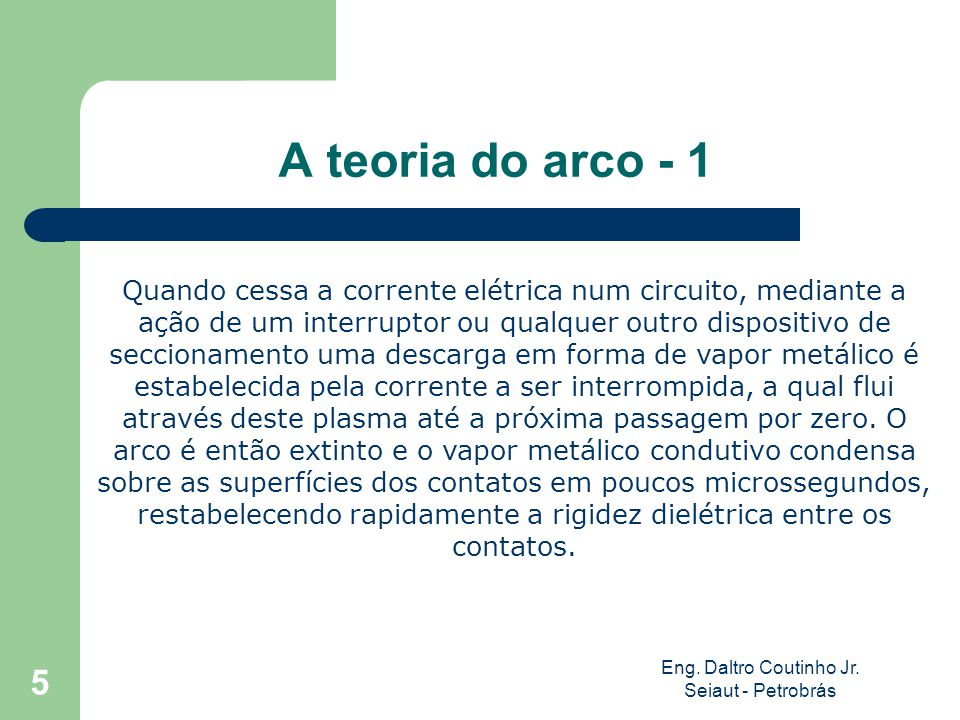 Eng. Daltro Coutinho Jr. Seiaut - Petrobrás 5 A teoria do arco - 1 Quando cessa a corrente elétrica num circuito, mediante a ação de um interruptor ou