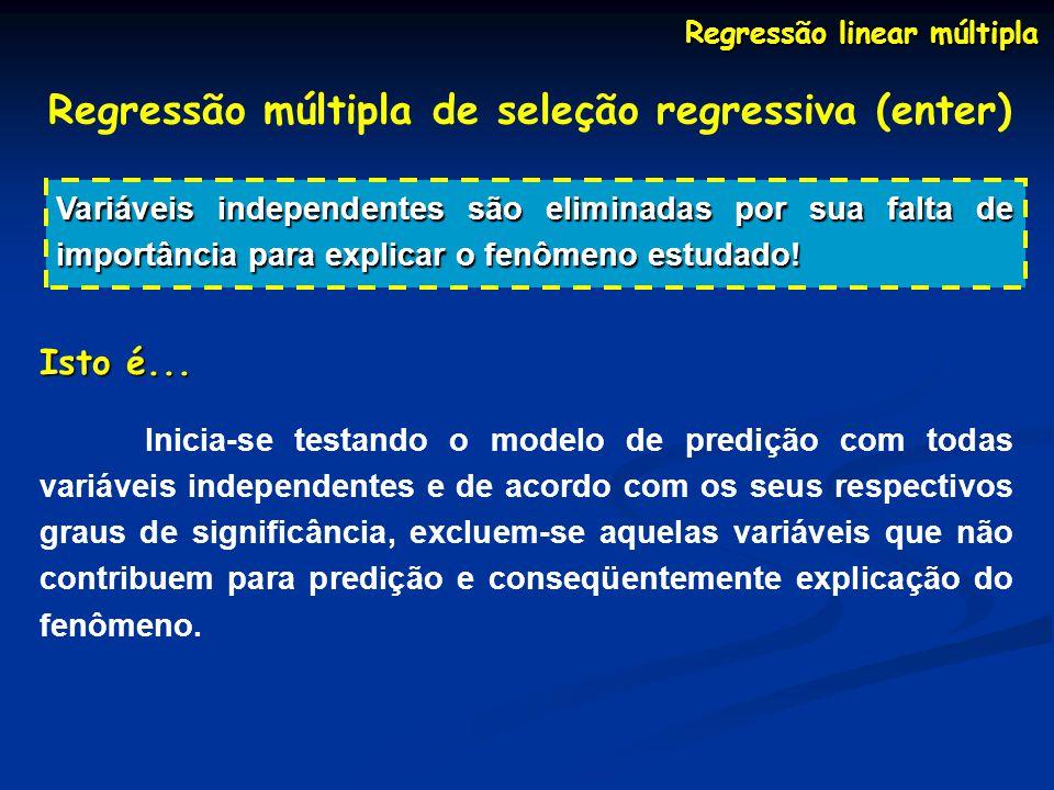 Regressão linear múltipla Regressão múltipla de seleção regressiva (enter) Variáveis independentes são eliminadas por sua falta de importância para ex