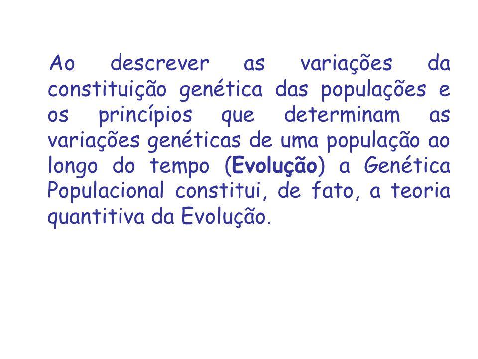 Ao descrever as variações da constituição genética das populações e os princípios que determinam as variações genéticas de uma população ao longo do tempo (Evolução) a Genética Populacional constitui, de fato, a teoria quantitiva da Evolução.