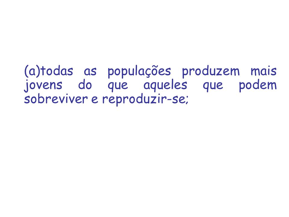 (a)todas as populações produzem mais jovens do que aqueles que podem sobreviver e reproduzir-se;