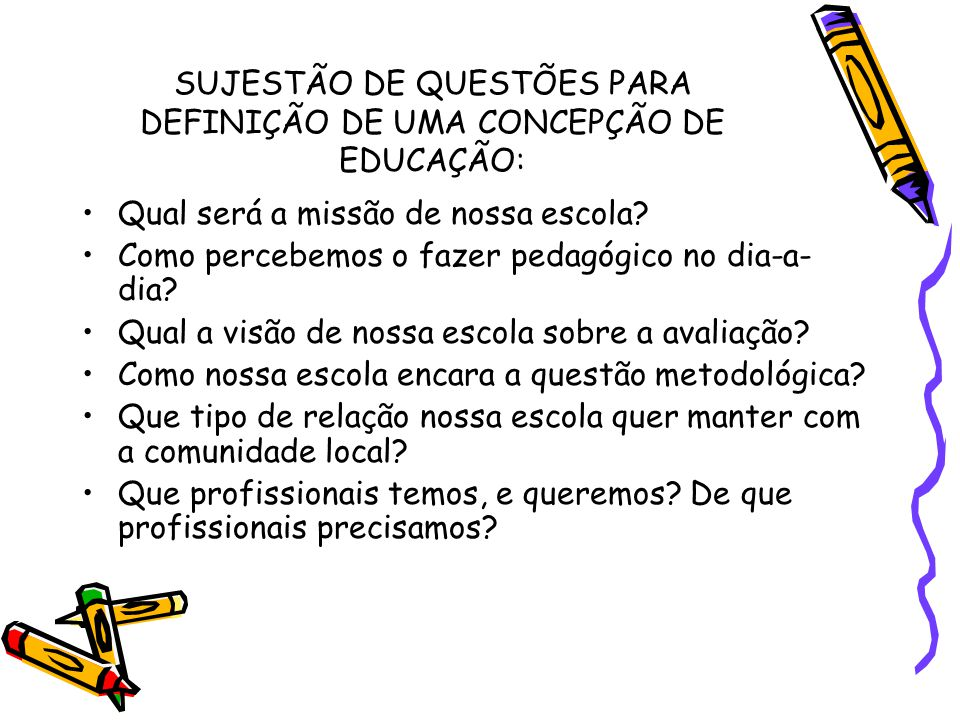 SUJESTÃO DE QUESTÕES PARA DEFINIÇÃO DE UMA CONCEPÇÃO DE EDUCAÇÃO: Qual será a missão de nossa escola? Como percebemos o fazer pedagógico no dia-a- dia