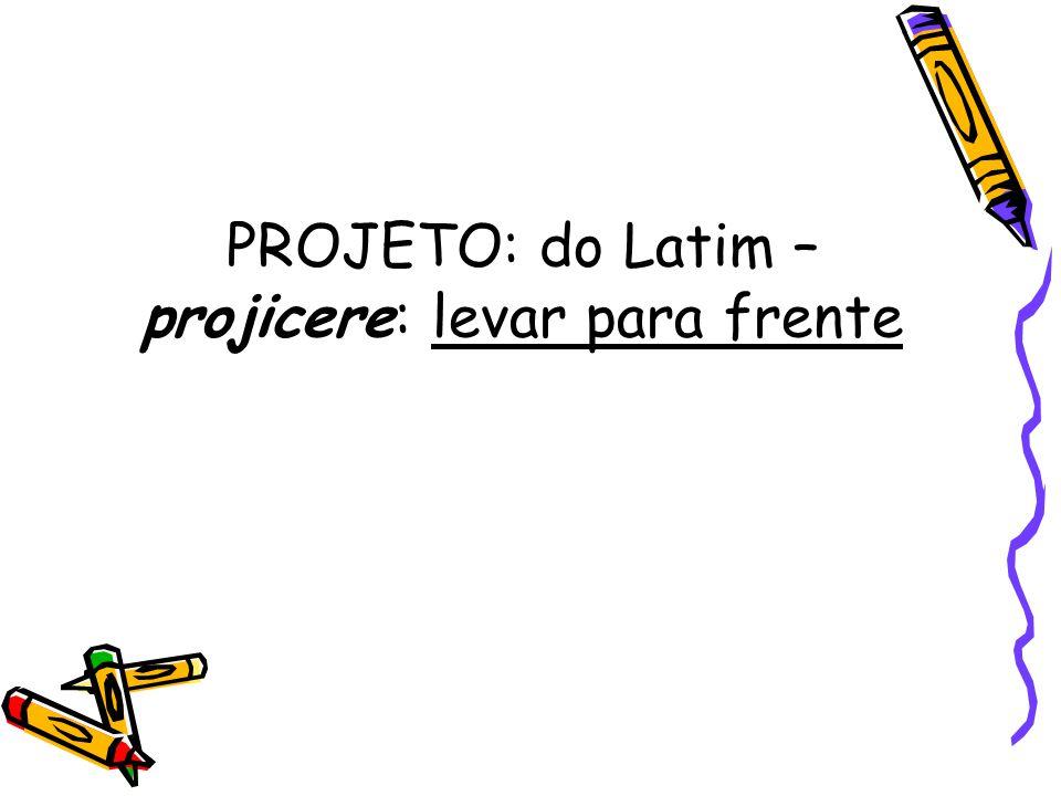 PROJETO: do Latim – projicere: levar para frente