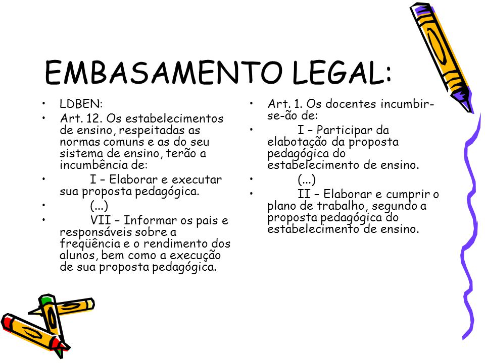 EMBASAMENTO LEGAL: LDBEN: Art. 12. Os estabelecimentos de ensino, respeitadas as normas comuns e as do seu sistema de ensino, terão a incumbência de: