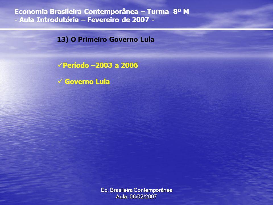 Ec. Brasileira Contemporânea Aula: 06/02/2007 13) O Primeiro Governo Lula Período –2003 a 2006 Governo Lula Economia Brasileira Contemporânea – Turma