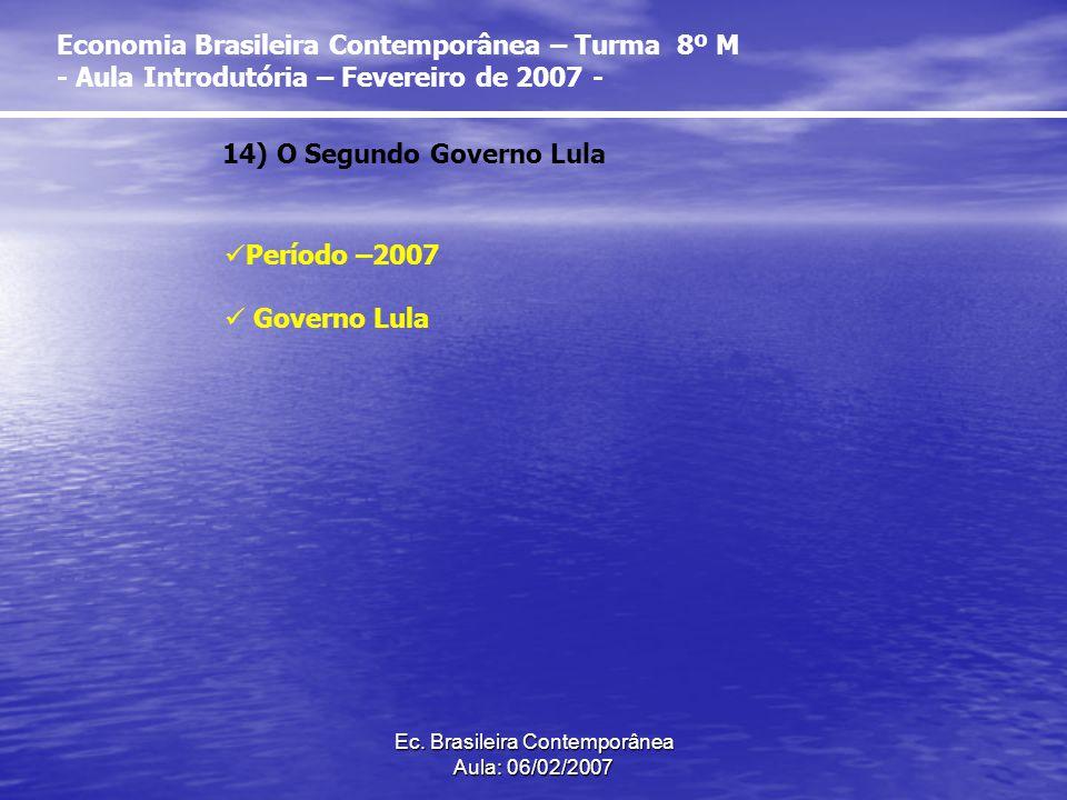 Ec. Brasileira Contemporânea Aula: 06/02/2007 14) O Segundo Governo Lula Período –2007 Governo Lula Economia Brasileira Contemporânea – Turma 8º M - A