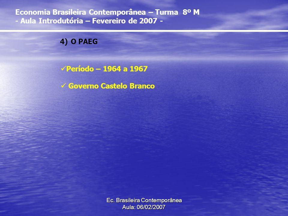 Ec. Brasileira Contemporânea Aula: 06/02/2007 4)O PAEG Período – 1964 a 1967 Governo Castelo Branco Economia Brasileira Contemporânea – Turma 8º M - A