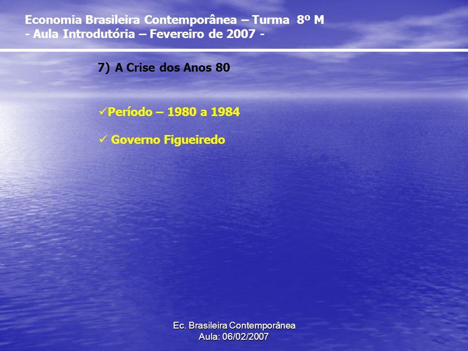 Ec. Brasileira Contemporânea Aula: 06/02/2007 7)A Crise dos Anos 80 Período – 1980 a 1984 Governo Figueiredo Economia Brasileira Contemporânea – Turma