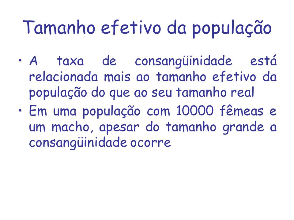 Tamanho efetivo da população A taxa de consangüinidade está relacionada mais ao tamanho efetivo da população do que ao seu tamanho real Em uma populaç