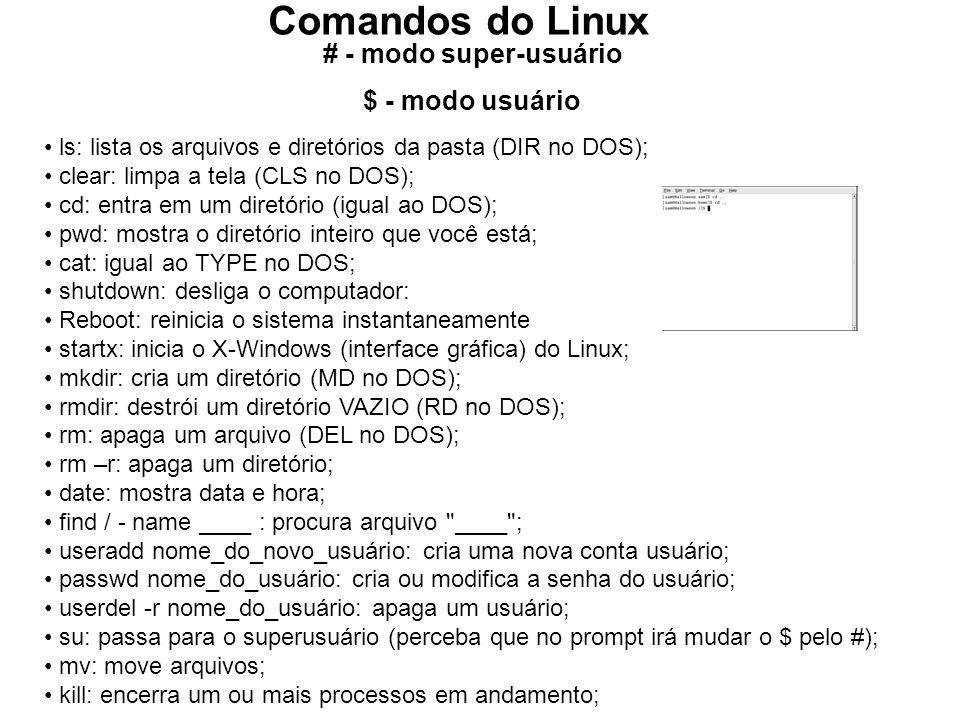 Comandos do Linux # - modo super-usuário $ - modo usuário ls: lista os arquivos e diretórios da pasta (DIR no DOS); clear: limpa a tela (CLS no DOS); cd: entra em um diretório (igual ao DOS); pwd: mostra o diretório inteiro que você está; cat: igual ao TYPE no DOS; shutdown: desliga o computador: Reboot: reinicia o sistema instantaneamente startx: inicia o X-Windows (interface gráfica) do Linux; mkdir: cria um diretório (MD no DOS); rmdir: destrói um diretório VAZIO (RD no DOS); rm: apaga um arquivo (DEL no DOS); rm –r: apaga um diretório; date: mostra data e hora; find / - name ____ : procura arquivo ____ ; useradd nome_do_novo_usuário: cria uma nova conta usuário; passwd nome_do_usuário: cria ou modifica a senha do usuário; userdel -r nome_do_usuário: apaga um usuário; su: passa para o superusuário (perceba que no prompt irá mudar o $ pelo #); mv: move arquivos; kill: encerra um ou mais processos em andamento;