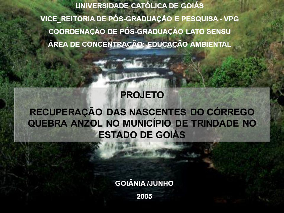 PROJETO RECUPERAÇÃO DAS NASCENTES DO CÓRREGO QUEBRA ANZOL NO MUNICÍPIO DE TRINDADE NO ESTADO DE GOIÁS GOIÂNIA /JUNHO 2005 UNIVERSIDADE CATÓLICA DE GOIÁS VICE_REITORIA DE PÓS-GRADUAÇÃO E PESQUISA - VPG COORDENAÇÃO DE PÓS-GRADUAÇÃO LATO SENSU ÁREA DE CONCENTRAÇÃO: EDUCAÇÃO AMBIENTAL