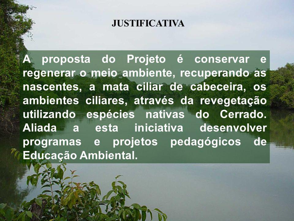 JUSTIFICATIVA A proposta do Projeto é conservar e regenerar o meio ambiente, recuperando as nascentes, a mata ciliar de cabeceira, os ambientes ciliares, através da revegetação utilizando espécies nativas do Cerrado.
