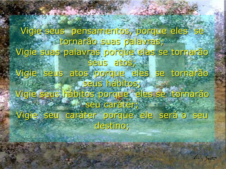 17/11/2000Carinho - Adilson * * * Vigie seus pensamentos, porque eles se tornarão suas palavras; Vigie suas palavras porque elas se tornarão seus atos; Vigie seus atos porque eles se tornarão seus hábitos; Vigie seus hábitos porque eles se tornarão seu caráter; Vigie seu caráter porque ele será o seu destino;