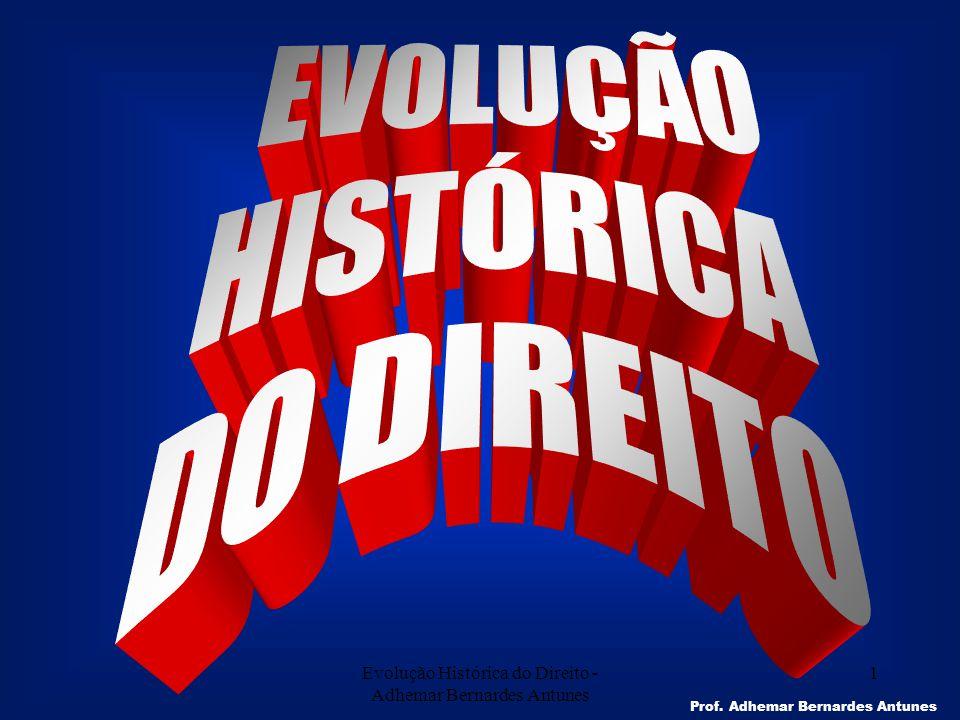 Evolução Histórica do Direito - Adhemar Bernardes Antunes 1 Prof. Adhemar Bernardes Antunes