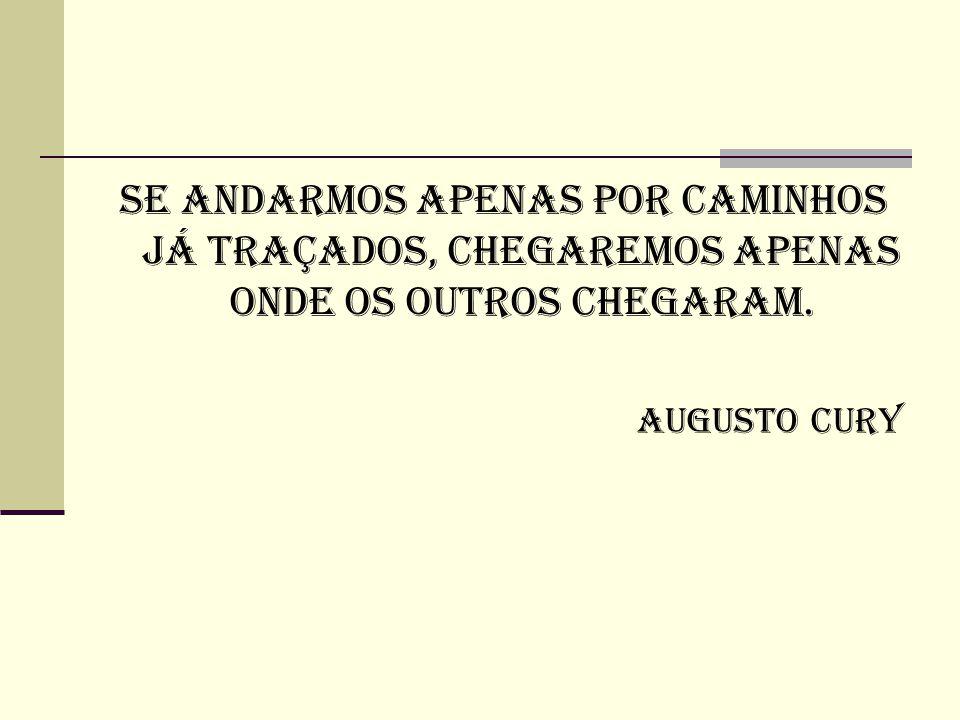 Se andarmos apenas por caminhos já traçados, chegaremos apenas onde os outros chegaram. Augusto Cury