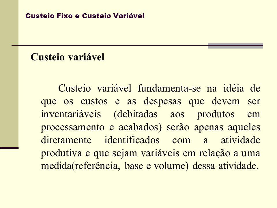 Custeio Fixo e Custeio Variável Custeio variável No custeio variável somente são apropriados como custos de fabricação os custos variáveis sejam eles diretos ou indiretos.
