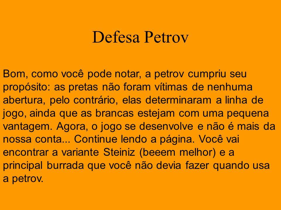Defesa Petrov Bom, como você pode notar, a petrov cumpriu seu propósito: as pretas não foram vítimas de nenhuma abertura, pelo contrário, elas determi