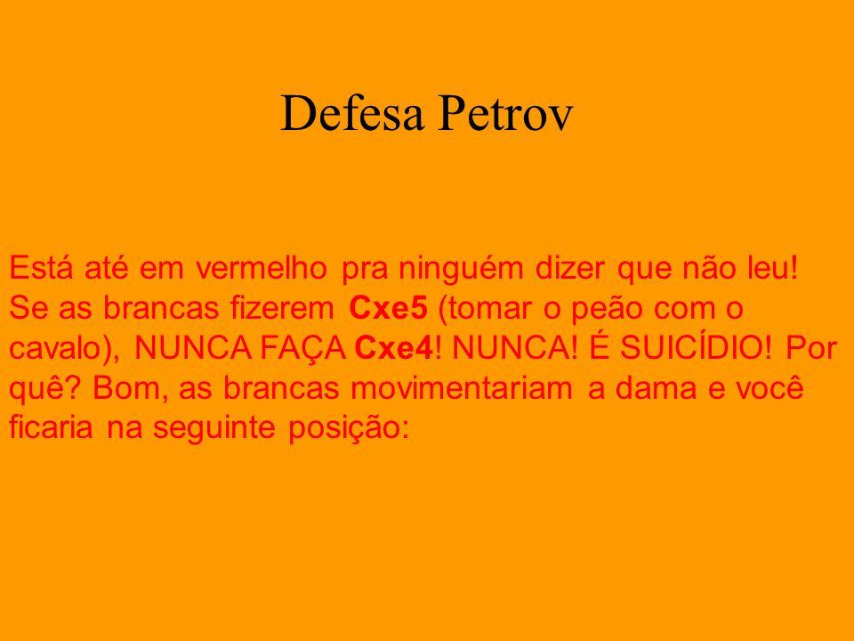 Defesa Petrov Está até em vermelho pra ninguém dizer que não leu! Se as brancas fizerem Cxe5 (tomar o peão com o cavalo), NUNCA FAÇA Cxe4! NUNCA! É SU