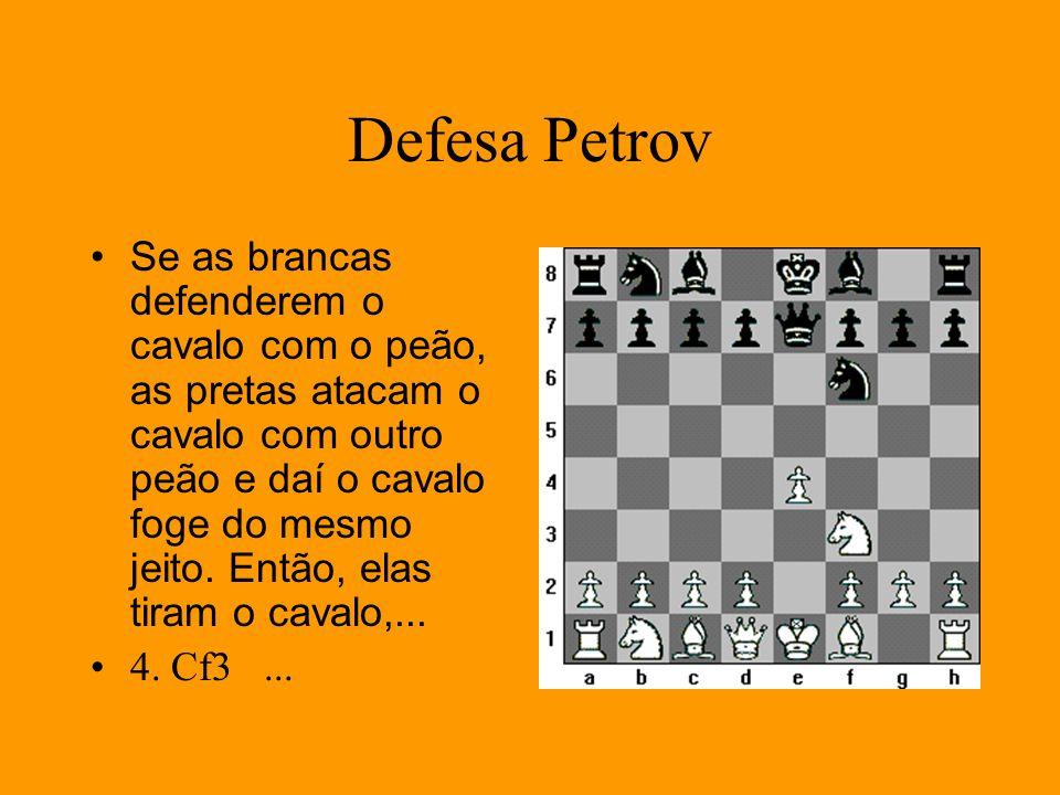 Defesa Petrov Se as brancas defenderem o cavalo com o peão, as pretas atacam o cavalo com outro peão e daí o cavalo foge do mesmo jeito. Então, elas t