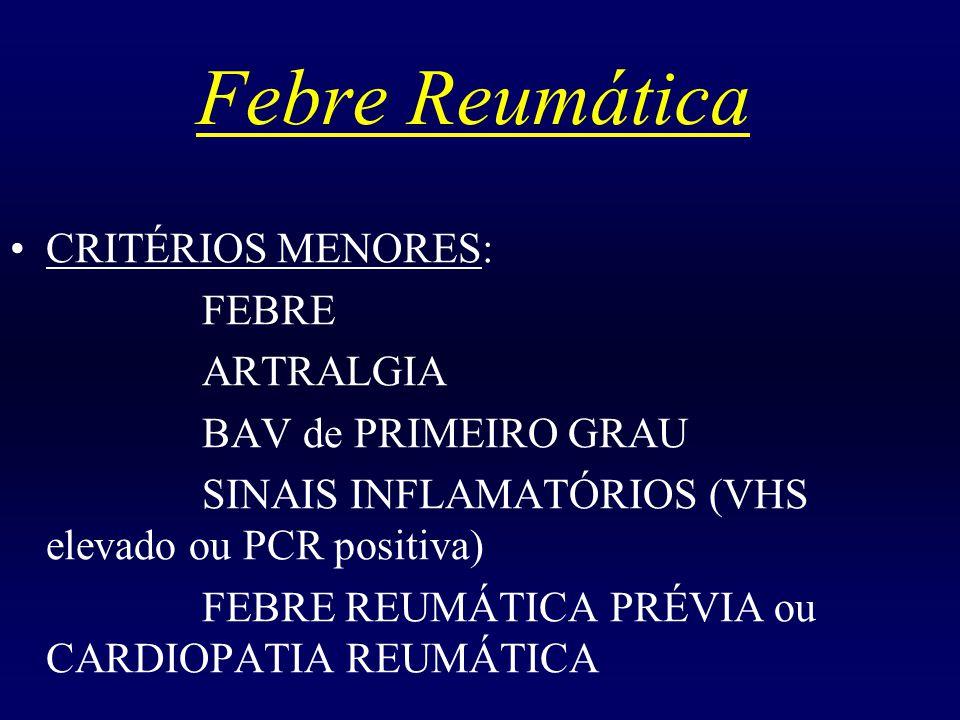 Febre Reumática CRITÉRIOS MENORES: FEBRE ARTRALGIA BAV de PRIMEIRO GRAU SINAIS INFLAMATÓRIOS (VHS elevado ou PCR positiva) FEBRE REUMÁTICA PRÉVIA ou CARDIOPATIA REUMÁTICA