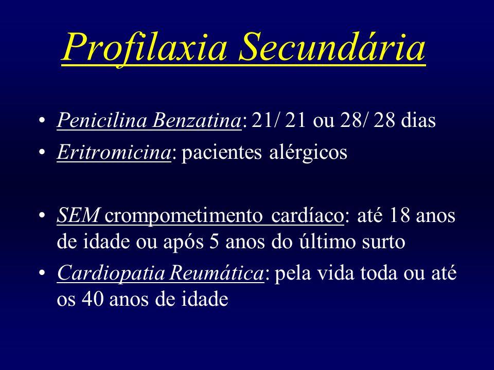 Profilaxia Secundária Penicilina Benzatina: 21/ 21 ou 28/ 28 dias Eritromicina: pacientes alérgicos SEM crompometimento cardíaco: até 18 anos de idade ou após 5 anos do último surto Cardiopatia Reumática: pela vida toda ou até os 40 anos de idade