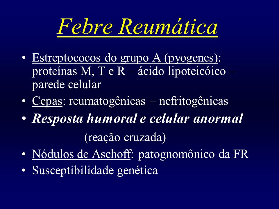 Febre Reumática Estreptococos do grupo A (pyogenes): proteínas M, T e R – ácido lipoteicóico – parede celular Cepas: reumatogênicas – nefritogênicas Resposta humoral e celular anormal (reação cruzada) Nódulos de Aschoff: patognomônico da FR Susceptibilidade genética