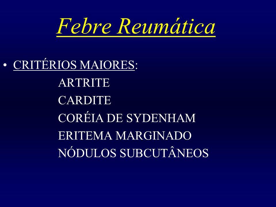Febre Reumática CRITÉRIOS MAIORES: ARTRITE CARDITE CORÉIA DE SYDENHAM ERITEMA MARGINADO NÓDULOS SUBCUTÂNEOS