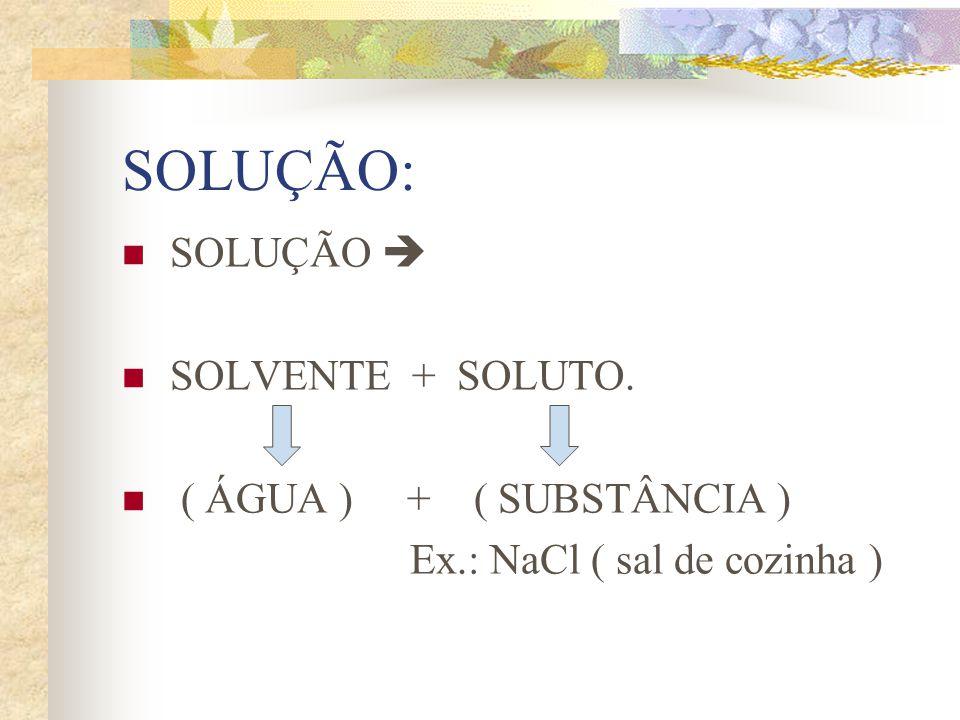 SOLUÇÃO: SOLUÇÃO SOLVENTE + SOLUTO. ( ÁGUA ) + ( SUBSTÂNCIA ) Ex.: NaCl ( sal de cozinha )