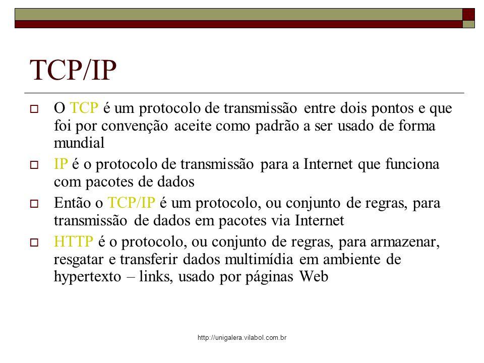http://unigalera.vilabol.com.br TCP/IP O TCP é um protocolo de transmissão entre dois pontos e que foi por convenção aceite como padrão a ser usado de forma mundial IP é o protocolo de transmissão para a Internet que funciona com pacotes de dados Então o TCP/IP é um protocolo, ou conjunto de regras, para transmissão de dados em pacotes via Internet HTTP é o protocolo, ou conjunto de regras, para armazenar, resgatar e transferir dados multimídia em ambiente de hypertexto – links, usado por páginas Web