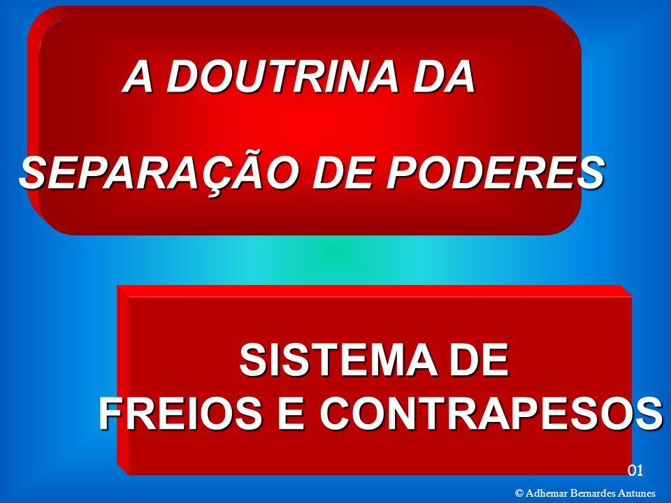 A DOUTRINA DA SEPARAÇÃO DE PODERES SISTEMA DE FREIOS E CONTRAPESOS 01 © Adhemar Bernardes Antunes