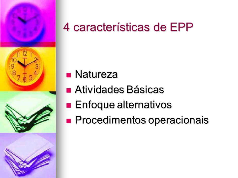 4 características de EPP Natureza Natureza Atividades Básicas Atividades Básicas Enfoque alternativos Enfoque alternativos Procedimentos operacionais Procedimentos operacionais