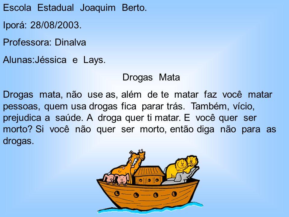 Escola Estadual Joaquim Berto. Iporá: 28/08/2003. Professora: Dinalva Alunas:Jéssica e Lays. Drogas Mata Drogas mata, não use as, além de te matar faz