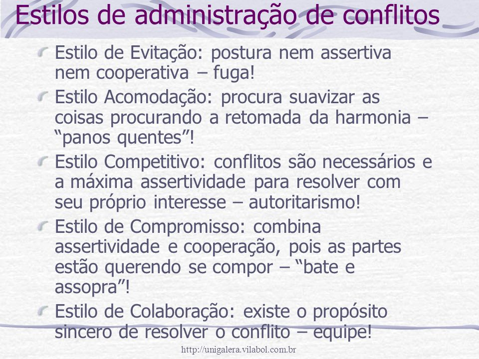 http://unigalera.vilabol.com.br Estilos de administração de conflitos Estilo de Evitação: postura nem assertiva nem cooperativa – fuga! Estilo Acomoda